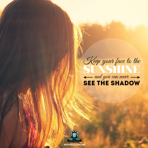 Keep your face to the sunshine and you can never see the shadow