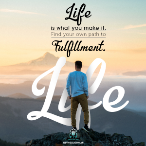 Life is what you make it. Find your own path to fulfillment. Life